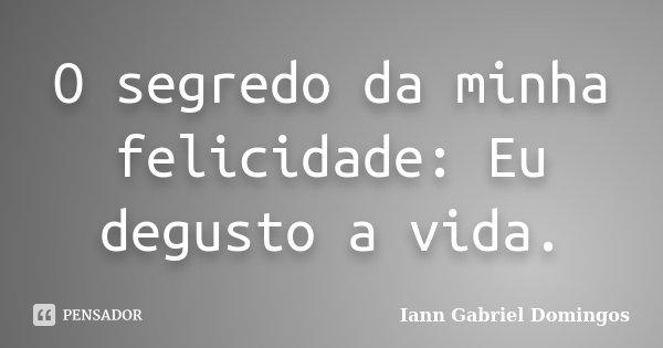 O segredo da minha felicidade: Eu degusto a vida.... Frase de Iann Gabriel Domingos.