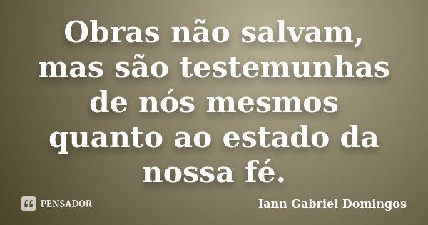 Obras não salvam, mas são testemunhas de nós mesmos quanto ao estado da nossa fé.... Frase de Iann Gabriel Domingos.