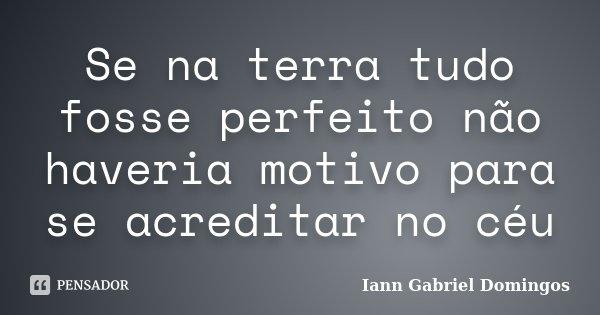 Se na terra tudo fosse perfeito não haveria motivo para se acreditar no céu... Frase de Iann Gabriel Domingos.