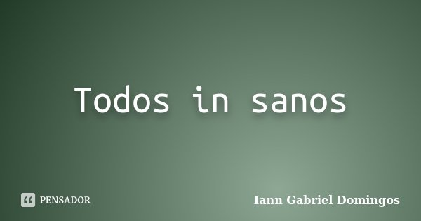 Todos in sanos... Frase de Iann Gabriel Domingos.