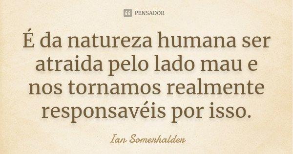 É da natureza humana ser atraida pelo lado mau e nos tornamos realmente responsavéis por isso.... Frase de Ian Somerhalder.