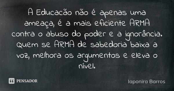 A Educacão não é apenas uma ameaça, é a mais eficiente ARMA contra o abuso do poder e a ignorância. Quem se ARMA de sabedoria baixa a voz, melhora os argumentos... Frase de Iaponira Barros.