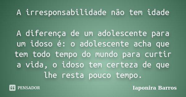 A irresponsabilidade não tem idade A diferença de um adolescente para um idoso é: o adolescente acha que tem todo tempo do mundo para curtir a vida , o idoso te... Frase de Iaponira Barros.