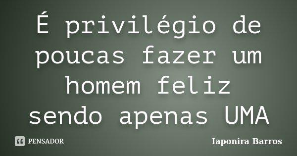 É privilégio de poucas fazer um homem feliz sendo apenas UMA... Frase de Iaponira Barros.