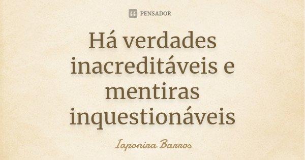 Há verdades inacreditáveis e mentiras inquestionáveis... Frase de Iaponira Barros.