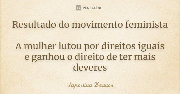 Resultado do movimento feminista A mulher lutou por direitos iguais e ganhou o direito de ter mais deveres... Frase de Iaponira Barros.