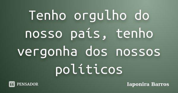 Tenho orgulho do nosso país, tenho vergonha dos nossos políticos... Frase de Iaponira Barros.