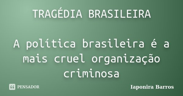 TRAGÉDIA BRASILEIRA A política brasileira é a mais cruel organização criminosa... Frase de Iaponira Barros.