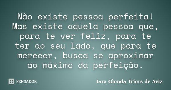 Não existe pessoa perfeita! Mas existe aquela pessoa que, para te ver feliz, para te ter ao seu lado, que para te merecer, busca se aproximar ao máximo da perfe... Frase de Iara Glenda Triers de Aviz.