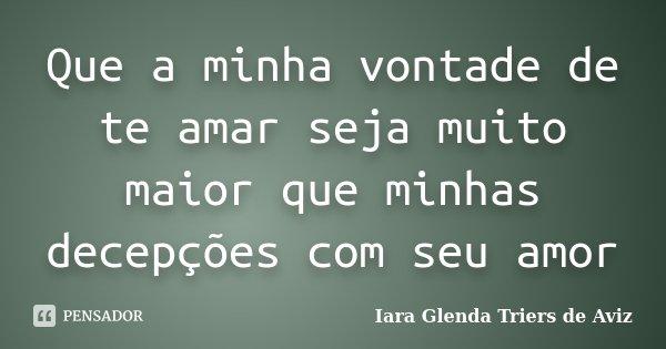 Que a minha vontade de te amar seja muito maior que minhas decepções com seu amor... Frase de Iara Glenda Triers de Aviz.