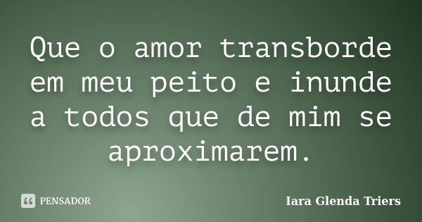 Que o amor transborde em meu peito e inunde a todos que de mim se aproximarem.... Frase de Iara Glenda Triers.