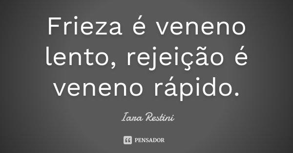 Frieza é veneno lento, rejeição é veneno rápido.... Frase de Iara Restini.