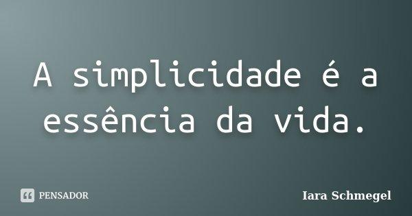 A Simplicidade é A Essência Da Vida Iara Schmegel