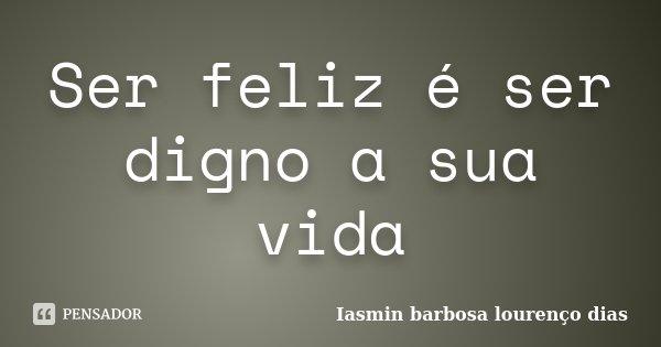 Ser feliz é ser digno a sua vida... Frase de Iasmin barbosa lourenco dias.
