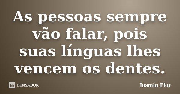 As pessoas sempre vão falar, pois suas línguas lhes vencem os dentes.... Frase de Iasmin Flor.