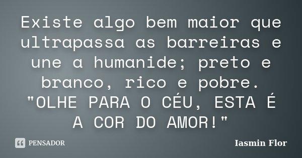 """Existe algo bem maior que ultrapassa as barreiras e une a humanide; preto e branco, rico e pobre. """"OLHE PARA O CÉU, ESTA É A COR DO AMOR!""""... Frase de Iasmin Flor."""