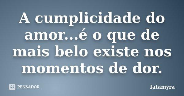 A cumplicidade do amor...é o que de mais belo existe nos momentos de dor.... Frase de Iatamyra.