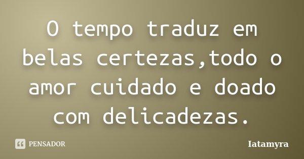 O tempo traduz em belas certezas,todo o amor cuidado e doado com delicadezas.... Frase de Iatamyra.