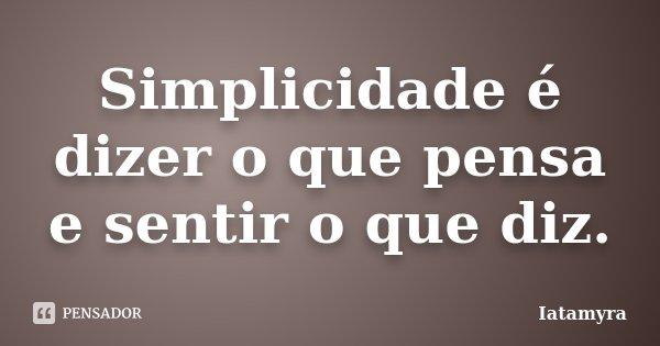 Simplicidade é dizer o que pensa e sentir o que diz.... Frase de Iatamyra.