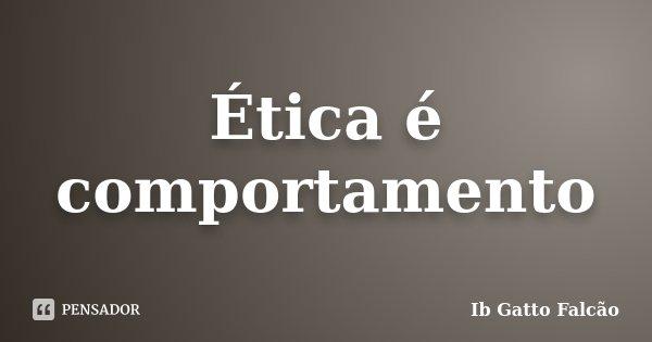 Ética é comportamento... Frase de Ib Gatto Falcão.