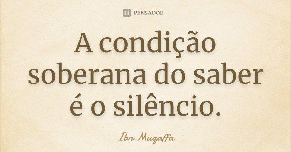 A condição soberana do saber é o silêncio.... Frase de Ibn Muqaffa.
