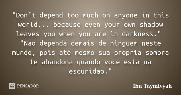 """""""Don't depend too much on anyone in this world... because even your own shadow leaves you when you are in darkness."""" """"Não dependa demais de ningu... Frase de Ibn Taymiyyah."""