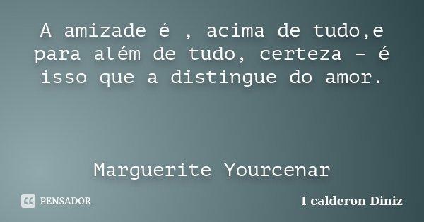 A amizade é , acima de tudo,e para além de tudo, certeza – é isso que a distingue do amor. Marguerite Yourcenar... Frase de I Calderon Diniz.