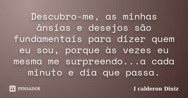 Descubro-me, as minhas ânsias e desejos são fundamentais para dizer quem eu sou, porque às vezes eu mesma me surpreendo...a cada minuto e dia que passa.... Frase de I Calderon Diniz.