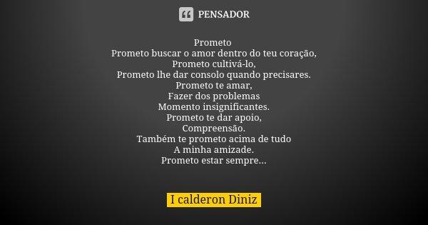 Prometo Prometo buscar o amor dentro do teu coração, Prometo cultivá-lo, Prometo lhe dar consolo quando precisares. Prometo te amar, Fazer dos problemas Momento... Frase de I Calderon Diniz.