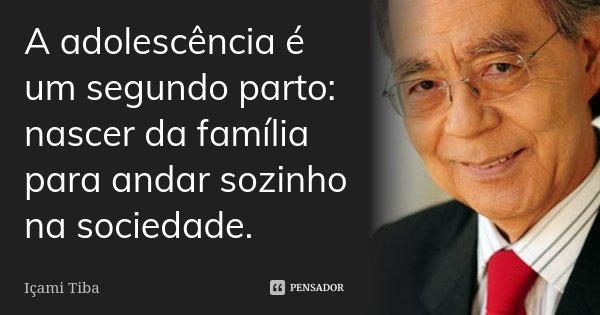 A adolescência é um segundo parto: nascer da família para andar sozinho na sociedade.... Frase de Içami Tiba.