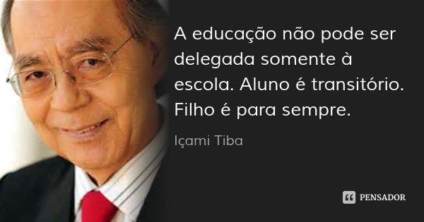 A educação não pode ser delegada somente à escola. Aluno é transitório. Filho é para sempre.... Frase de Içami Tiba.