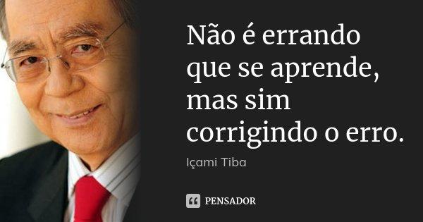 Não é errando que se aprende, mas sim corrigindo o erro.... Frase de Içami Tiba.