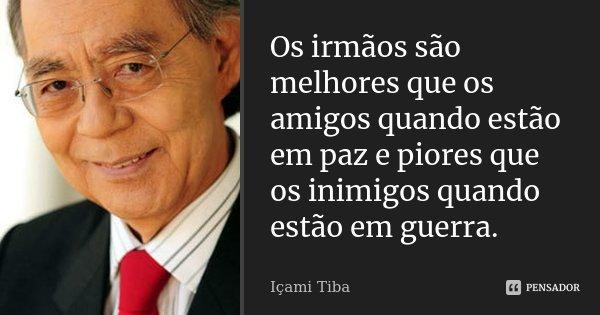 Os irmãos são melhores que os amigos quando estão em paz e piores que os inimigos quando estão em guerra.... Frase de Içami Tiba.