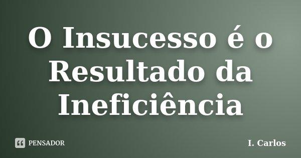 O Insucesso é o Resultado da Ineficiência... Frase de I. Carlos.