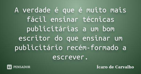 A verdade é que é muito mais fácil ensinar técnicas publicitárias a um bom escritor do que ensinar um publicitário recém-formado a escrever.... Frase de Ícaro de Carvalho.