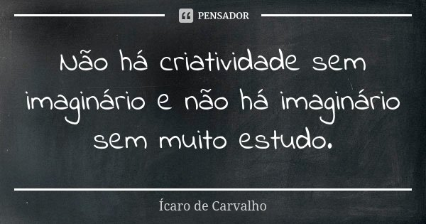 Não há criatividade sem imaginário e não há imaginário sem muito estudo.... Frase de Ícaro de Carvalho.