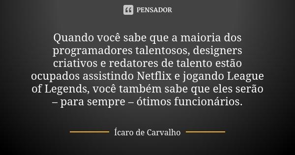 Quando você sabe que a maioria dos programadores talentosos, designers criativos e redatores de talento estão ocupados assistindo Netflix e jogando League of Le... Frase de Ícaro de Carvalho.