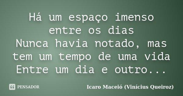 Há um espaço imenso entre os dias Nunca havia notado, mas tem um tempo de uma vida Entre um dia e outro...... Frase de Icaro Maceió (Vinícius Queiroz).