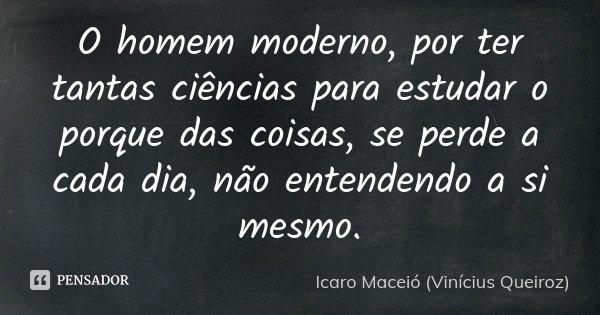 O homem moderno, por ter tantas ciências para estudar o porque das coisas, se perde a cada dia, não entendendo a si mesmo.... Frase de Icaro Maceió (Vinícius Queiroz).