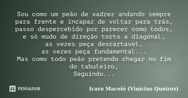 Sou como um peão de xadrez andando sempre para frente e incapaz de voltar para trás, passo despercebido por parecer como todos, e só mudo de direção torto a dia... Frase de Icaro Maceió (Vinícius Queiroz).