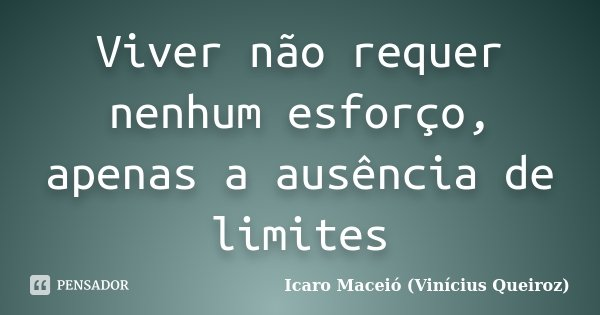 Viver não requer nenhum esforço, apenas a ausência de limites... Frase de Icaro Maceió (Vinícius Queiroz).