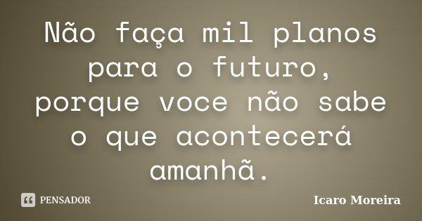Não faça mil planos para o futuro, porque voce não sabe o que acontecerá amanhã.... Frase de Icaro Moreira.