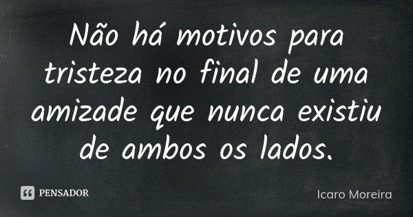 Não há motivos para tristeza no final de uma amizade que nunca existiu de ambos os lados.... Frase de Icaro Moreira.