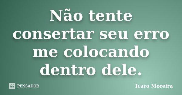 Não tente consertar seu erro me colocando dentro dele.... Frase de Icaro Moreira.