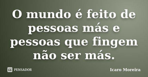 O mundo é feito de pessoas más e pessoas que fingem não ser más.... Frase de Icaro Moreira.