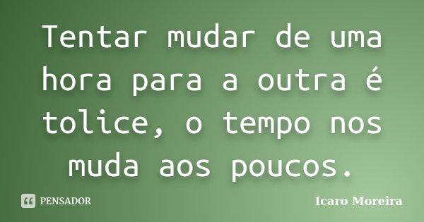 Tentar mudar de uma hora para a outra é tolice, o tempo nos muda aos poucos.... Frase de Icaro Moreira.