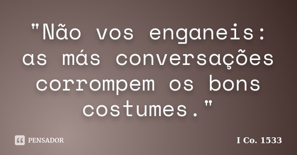 """""""Não vos enganeis: as más conversações corrompem os bons costumes.""""... Frase de I Co. 1533."""