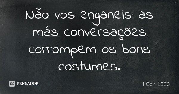 Não vos enganeis: as más conversações corrompem os bons costumes.... Frase de I Cor. 1533.