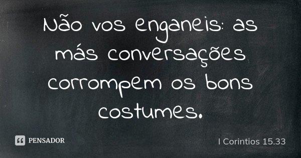 Não vos enganeis: as más conversações corrompem os bons costumes.... Frase de I Corintios 15.33.