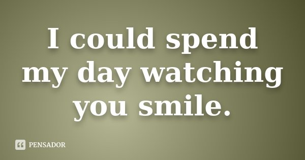 I could spend my day watching you smile.... Frase de Desconhecido.